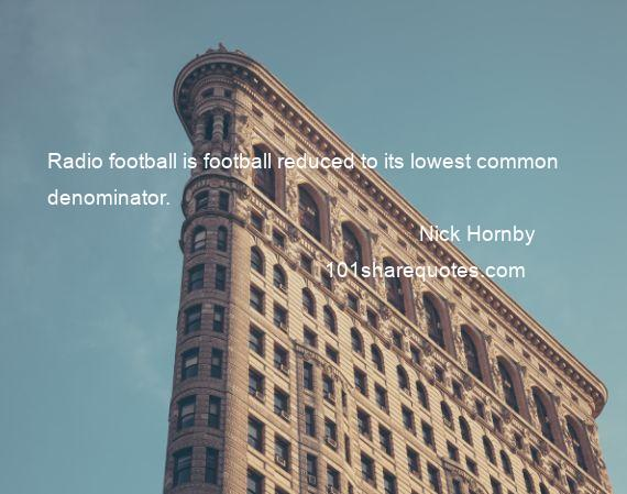 Nick Hornby - Radio football is football reduced to its lowest common denominator.