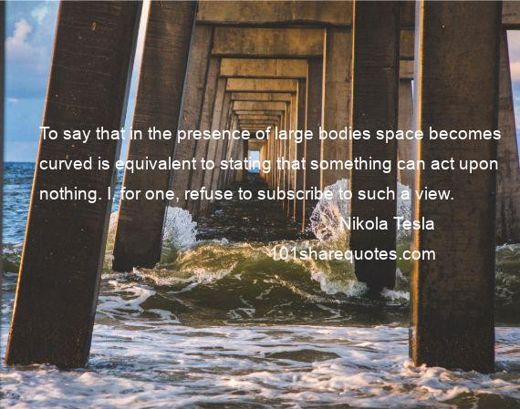Nikola Tesla - To say that in the presence of large bodies space becomes curved is equivalent to stating that something can act upon nothing. I, for one, refuse to subscribe to such a view.