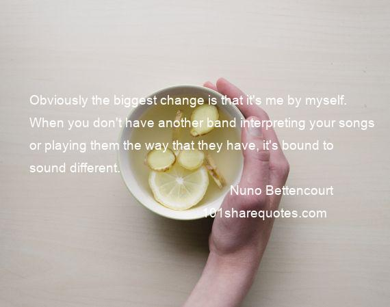 Nuno Bettencourt - Obviously the biggest change is that it's me by myself. When you don't have another band interpreting your songs or playing them the way that they have, it's bound to sound different.