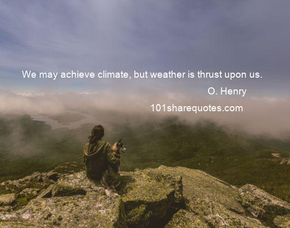 O. Henry - We may achieve climate, but weather is thrust upon us.