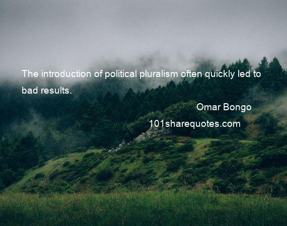 Omar Bongo - The introduction of political pluralism often quickly led to bad results.