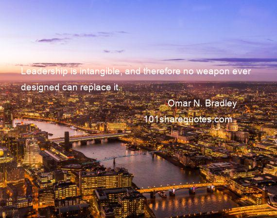 Omar N. Bradley - Leadership is intangible, and therefore no weapon ever designed can replace it.