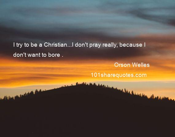 Orson Welles - I try to be a Christian...I don't pray really, because I don't want to bore .