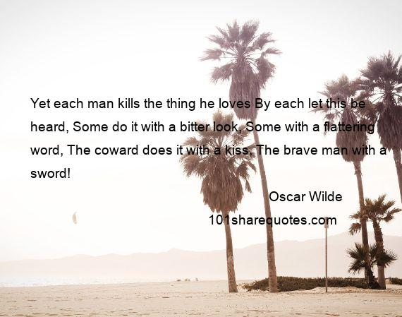 Oscar Wilde - Yet each man kills the thing he loves By each let this be heard, Some do it with a bitter look, Some with a flattering word, The coward does it with a kiss, The brave man with a sword!