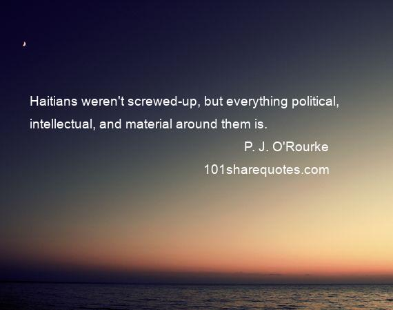 P. J. O'Rourke - Haitians weren't screwed-up, but everything political, intellectual, and material around them is.