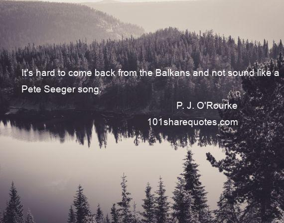 P. J. O'Rourke - It's hard to come back from the Balkans and not sound like a Pete Seeger song.