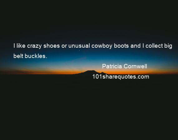Patricia Cornwell - I like crazy shoes or unusual cowboy boots and I collect big belt buckles.
