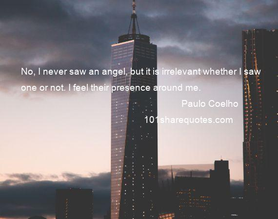 Paulo Coelho - No, I never saw an angel, but it is irrelevant whether I saw one or not. I feel their presence around me.