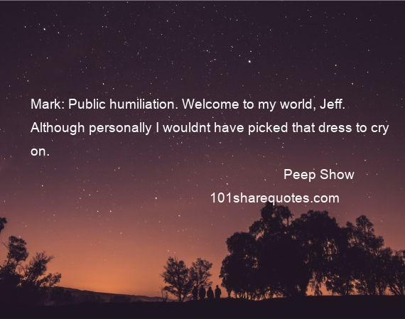 Peep Show - Mark: Public humiliation. Welcome to my world, Jeff. Although personally I wouldnt have picked that dress to cry on.
