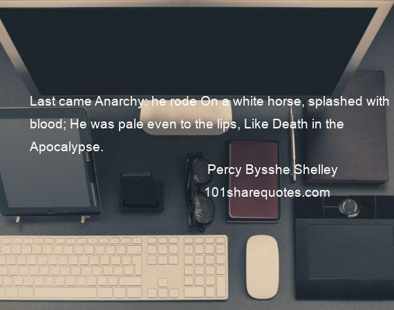 Percy Bysshe Shelley - Last came Anarchy: he rode On a white horse, splashed with blood; He was pale even to the lips, Like Death in the Apocalypse.