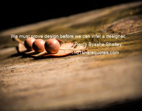 Percy Bysshe Shelley - We must prove design before we can infer a designer.