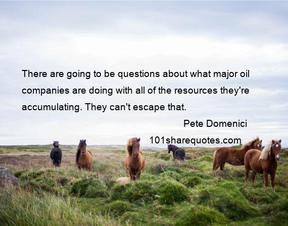 Pete Domenici - There are going to be questions about what major oil companies are doing with all of the resources they're accumulating. They can't escape that.