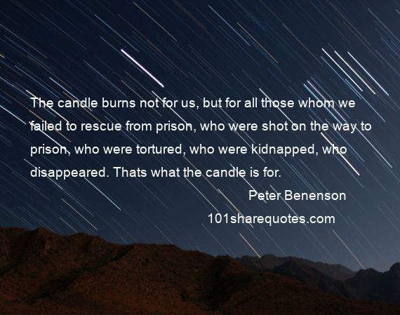 Peter Benenson - The candle burns not for us, but for all those whom we failed to rescue from prison, who were shot on the way to prison, who were tortured, who were kidnapped, who disappeared. Thats what the candle is for.