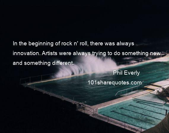 Phil Everly - In the beginning of rock n' roll, there was always innovation. Artists were always trying to do something new and something different.