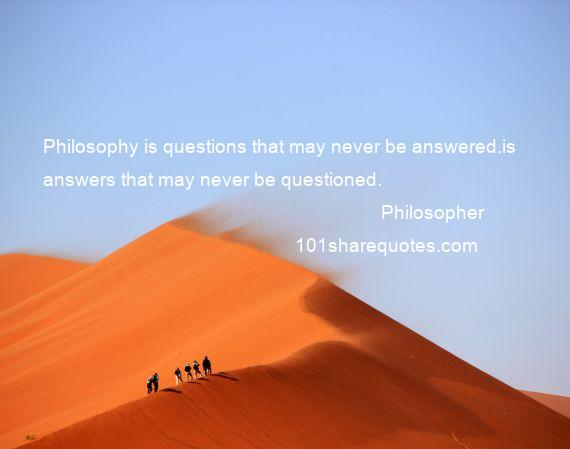 Philosopher - Philosophy is questions that may never be answered.is answers that may never be questioned.