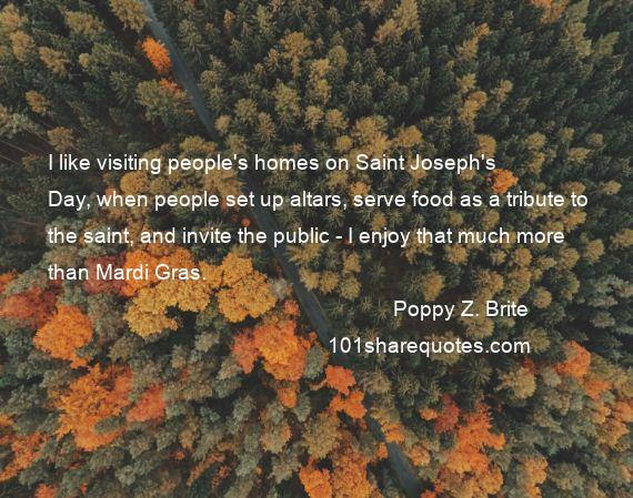 Poppy Z. Brite - I like visiting people's homes on Saint Joseph's Day, when people set up altars, serve food as a tribute to the saint, and invite the public - I enjoy that much more than Mardi Gras.