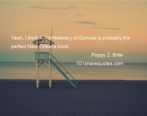 Poppy Z. Brite - Yeah, I think A Confederacy of Dunces is probably the perfect New Orleans book.