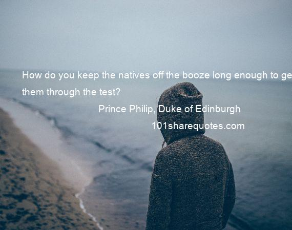 Prince Philip, Duke of Edinburgh - How do you keep the natives off the booze long enough to get them through the test?