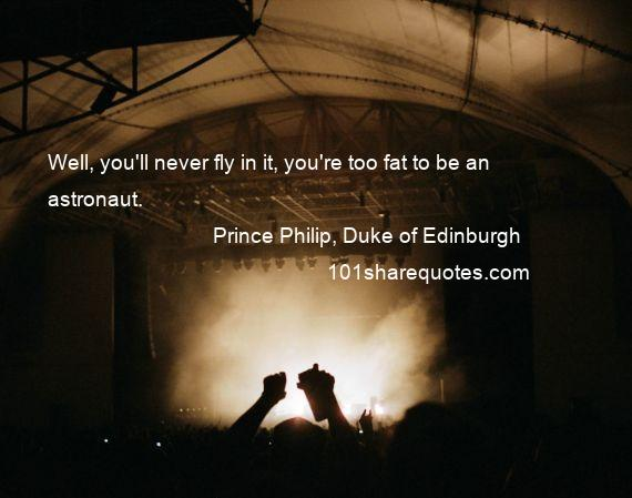 Prince Philip, Duke of Edinburgh - Well, you'll never fly in it, you're too fat to be an astronaut.