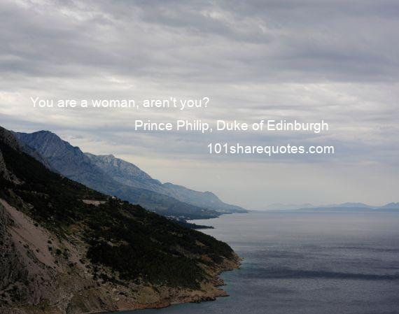 Prince Philip, Duke of Edinburgh - You are a woman, aren't you?