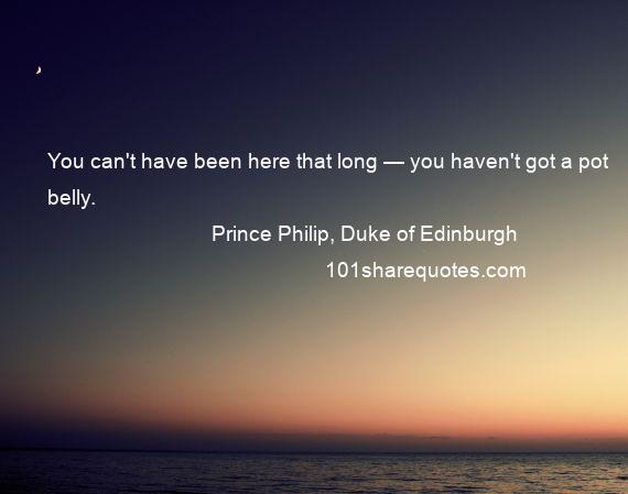 Prince Philip, Duke of Edinburgh - You can't have been here that long — you haven't got a pot belly.