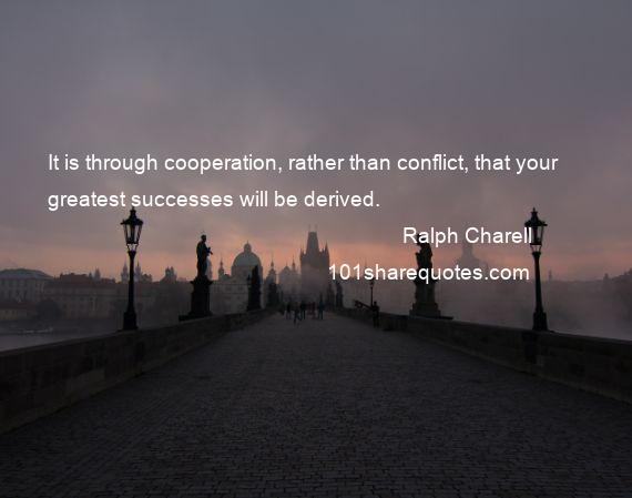 Ralph Charell - It is through cooperation, rather than conflict, that your greatest successes will be derived.