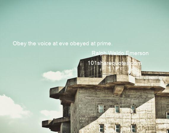 Ralph Waldo Emerson - Obey the voice at eve obeyed at prime.