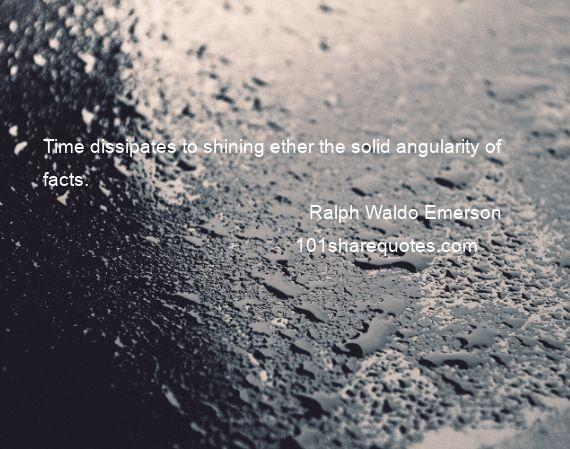 Ralph Waldo Emerson - Time dissipates to shining ether the solid angularity of facts.