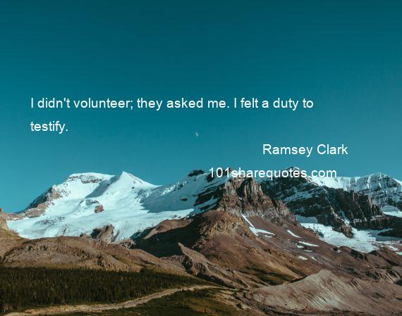 Ramsey Clark - I didn't volunteer; they asked me. I felt a duty to testify.