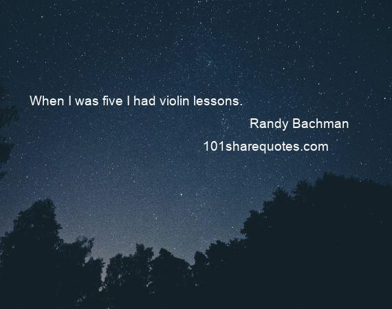 Randy Bachman - When I was five I had violin lessons.