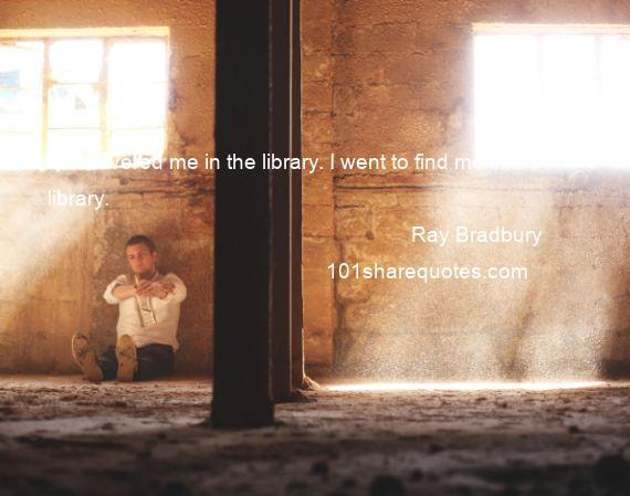 Ray Bradbury - I discovered me in the library. I went to find me in the library.