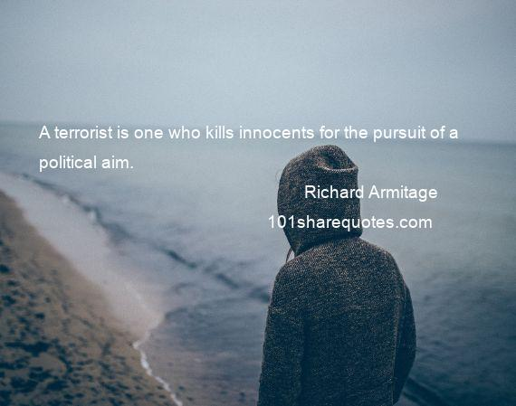 Richard Armitage - A terrorist is one who kills innocents for the pursuit of a political aim.