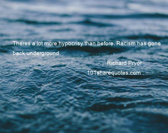 Richard Pryor - Theres a lot more hypocrisy than before. Racism has gone back underground.