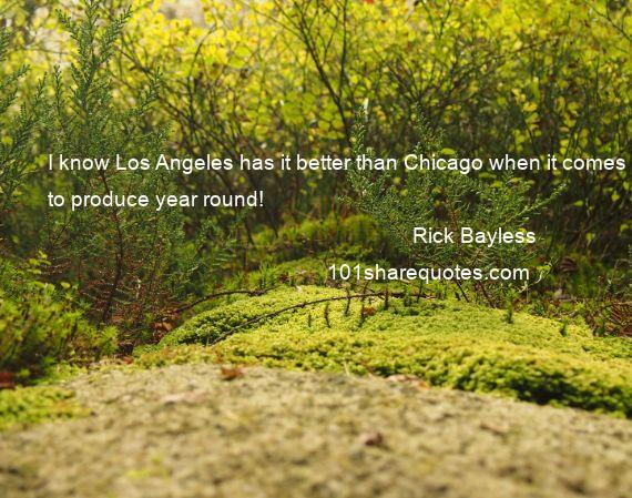Rick Bayless - I know Los Angeles has it better than Chicago when it comes to produce year round!