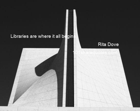 Rita Dove - Libraries are where it all begins.