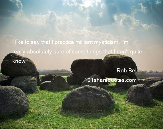 Rob Bell - I like to say that I practice militant mysticism. I'm really absolutely sure of some things that I don't quite know.