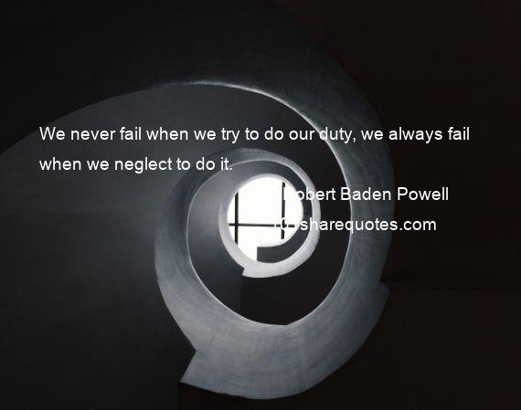 Robert Baden Powell - We never fail when we try to do our duty, we always fail when we neglect to do it.