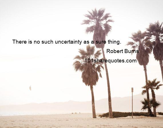 Robert Burns - There is no such uncertainty as a sure thing.