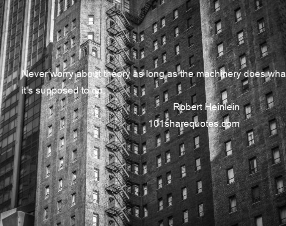 Robert Heinlein - Never worry about theory as long as the machinery does what it's supposed to do.