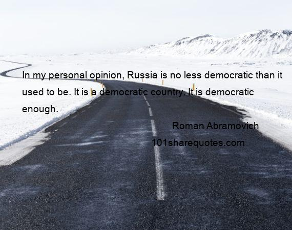 Roman Abramovich - In my personal opinion, Russia is no less democratic than it used to be. It is a democratic country. It is democratic enough.