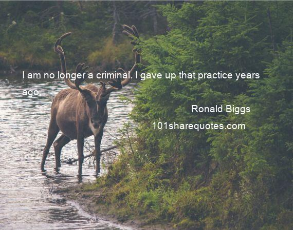 Ronald Biggs - I am no longer a criminal. I gave up that practice years ago.