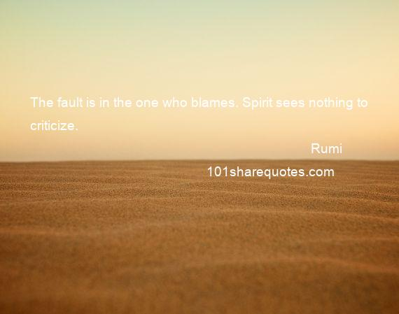Rumi - The fault is in the one who blames. Spirit sees nothing to criticize.