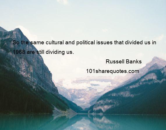 Russell Banks - So the same cultural and political issues that divided us in 1968 are still dividing us.