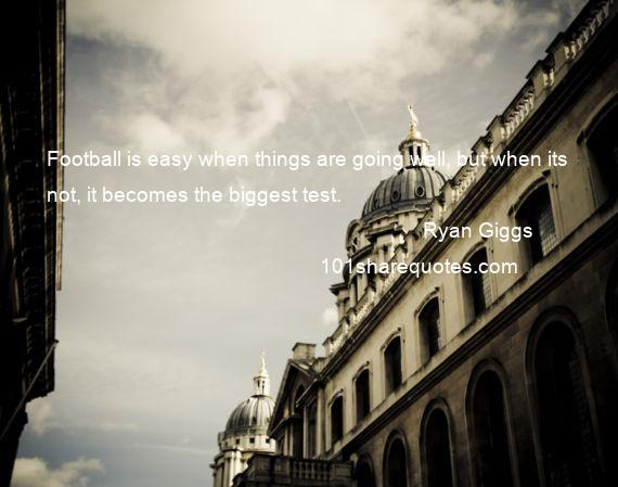 Ryan Giggs - Football is easy when things are going well, but when its not, it becomes the biggest test.