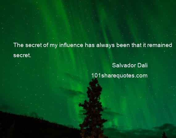 Salvador Dali - The secret of my influence has always been that it remained secret.