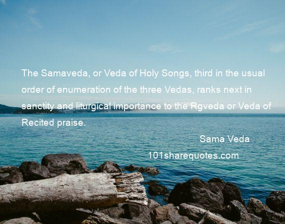 Sama Veda - The Samaveda, or Veda of Holy Songs, third in the usual order of enumeration of the three Vedas, ranks next in sanctity and liturgical importance to the Rgveda or Veda of Recited praise.
