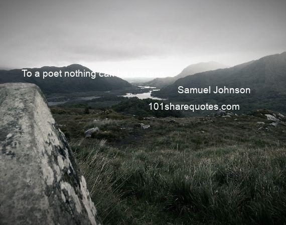 Samuel Johnson - To a poet nothing can be useless.