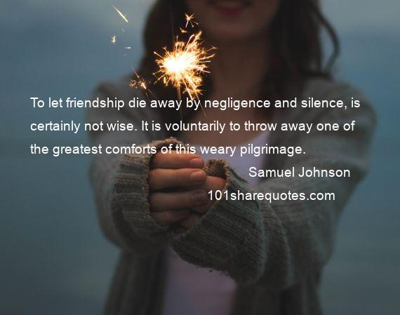 Samuel Johnson - To let friendship die away by negligence and silence, is certainly not wise. It is voluntarily to throw away one of the greatest comforts of this weary pilgrimage.