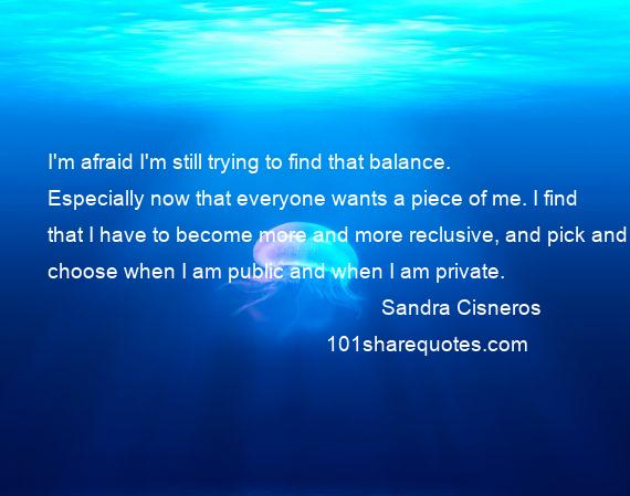 Sandra Cisneros - I'm afraid I'm still trying to find that balance. Especially now that everyone wants a piece of me. I find that I have to become more and more reclusive, and pick and choose when I am public and when I am private.