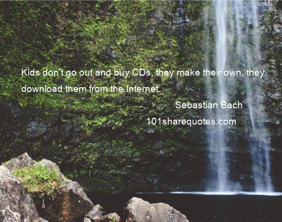 Sebastian Bach - Kids don't go out and buy CDs, they make their own, they download them from the Internet.